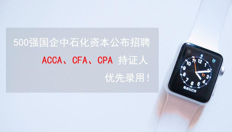 500强国企中石化资本公布招聘,ACCA、CFA、CPA持证人优先!